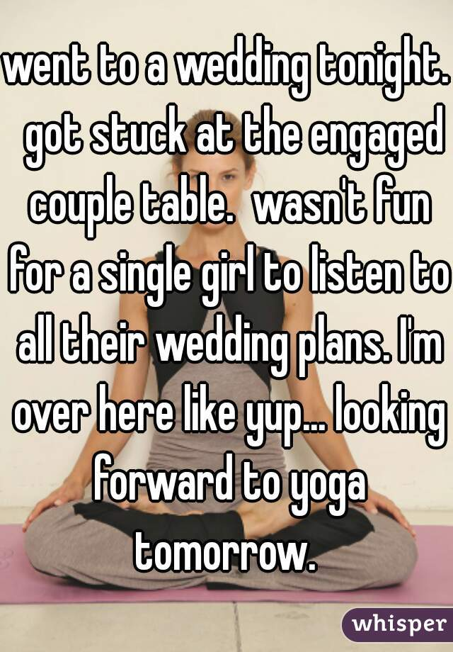 went to a wedding tonight.  got stuck at the engaged couple table.  wasn't fun for a single girl to listen to all their wedding plans. I'm over here like yup... looking forward to yoga tomorrow.