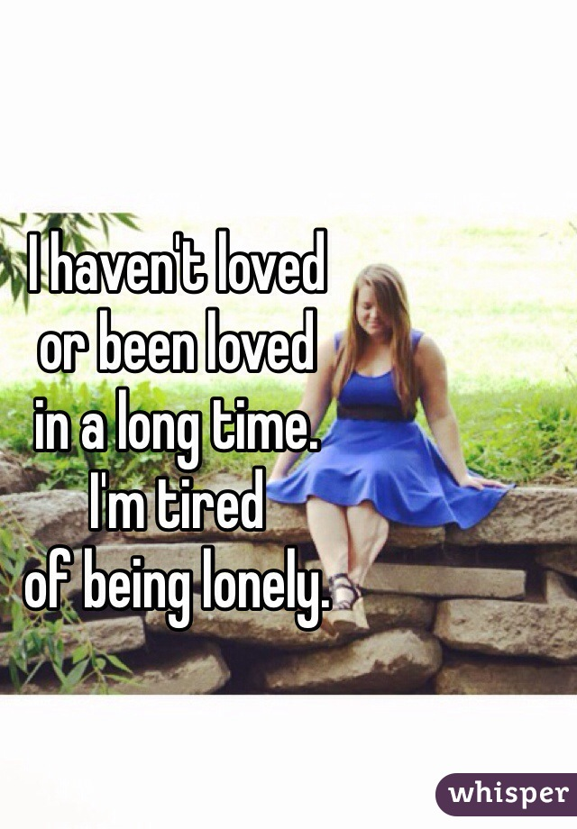 I haven't loved  or been loved  in a long time.  I'm tired  of being lonely.