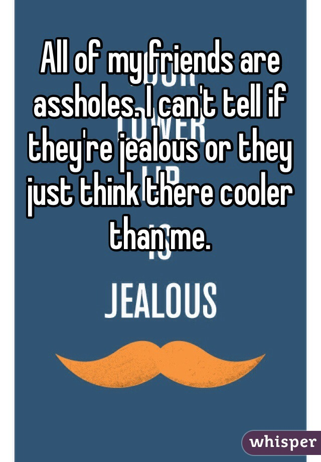 All of my friends are assholes. I can't tell if they're jealous or they just think there cooler than me.