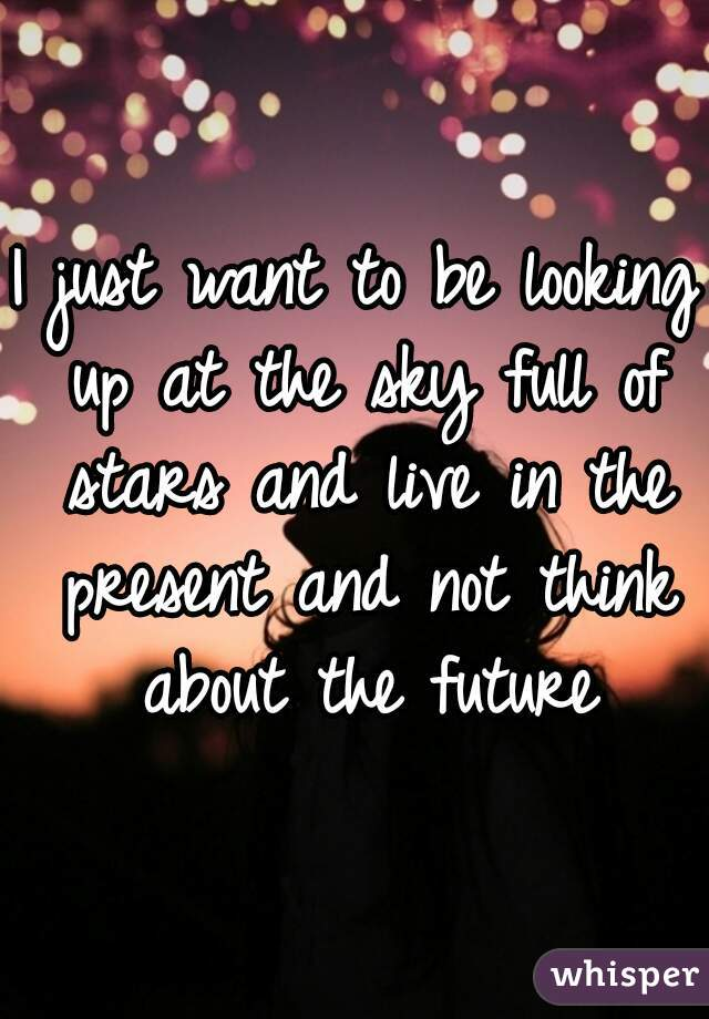I just want to be looking up at the sky full of stars and live in the present and not think about the future