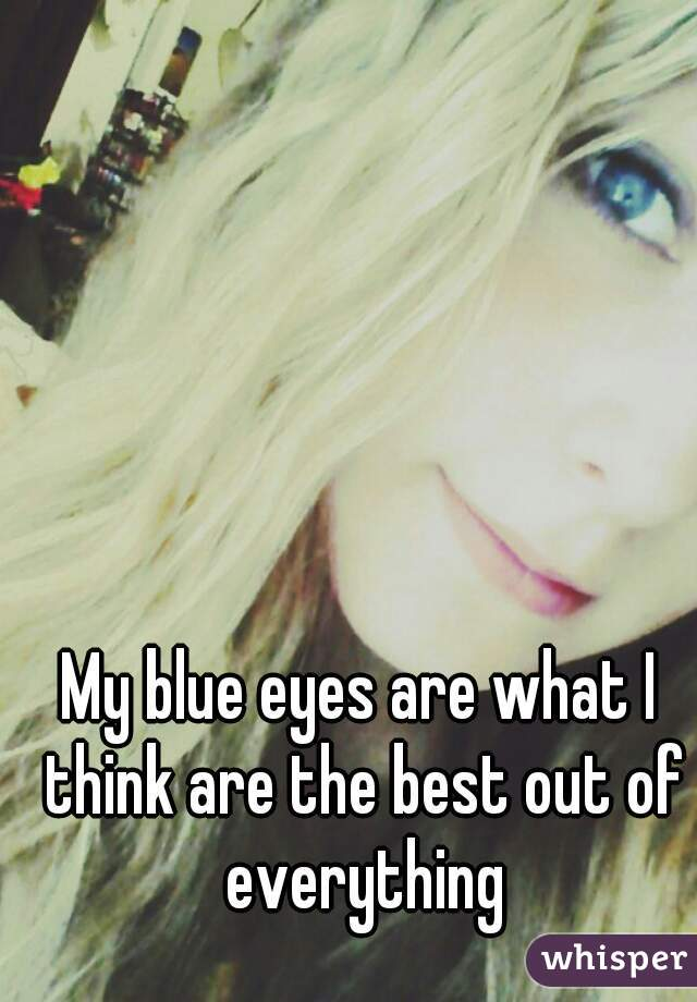 My blue eyes are what I think are the best out of everything