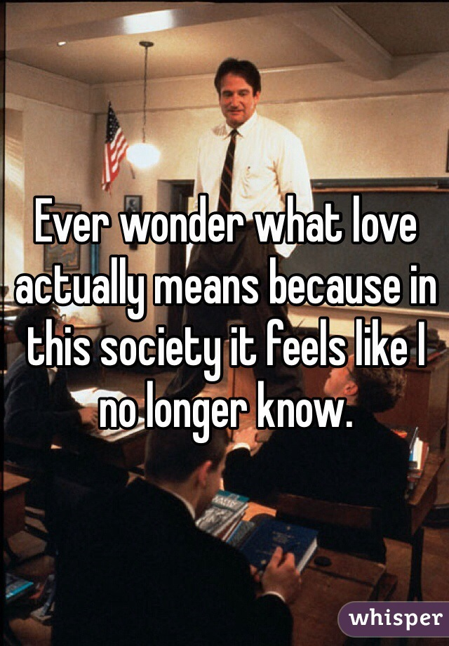 Ever wonder what love actually means because in this society it feels like I no longer know.