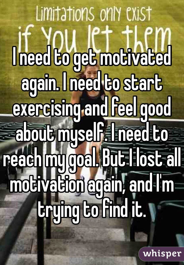 I need to get motivated again. I need to start exercising and feel good about myself. I need to reach my goal. But I lost all motivation again, and I'm trying to find it.
