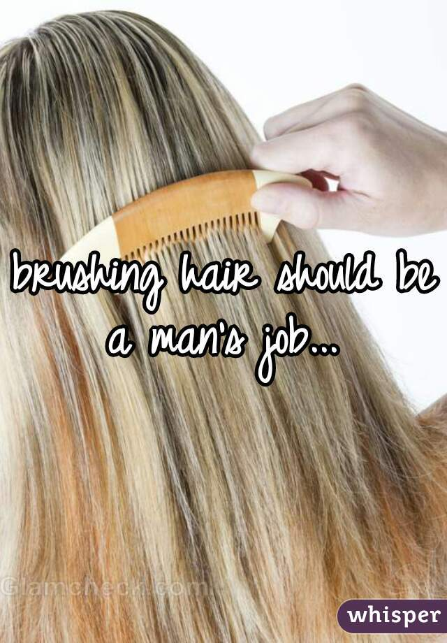 brushing hair should be a man's job...