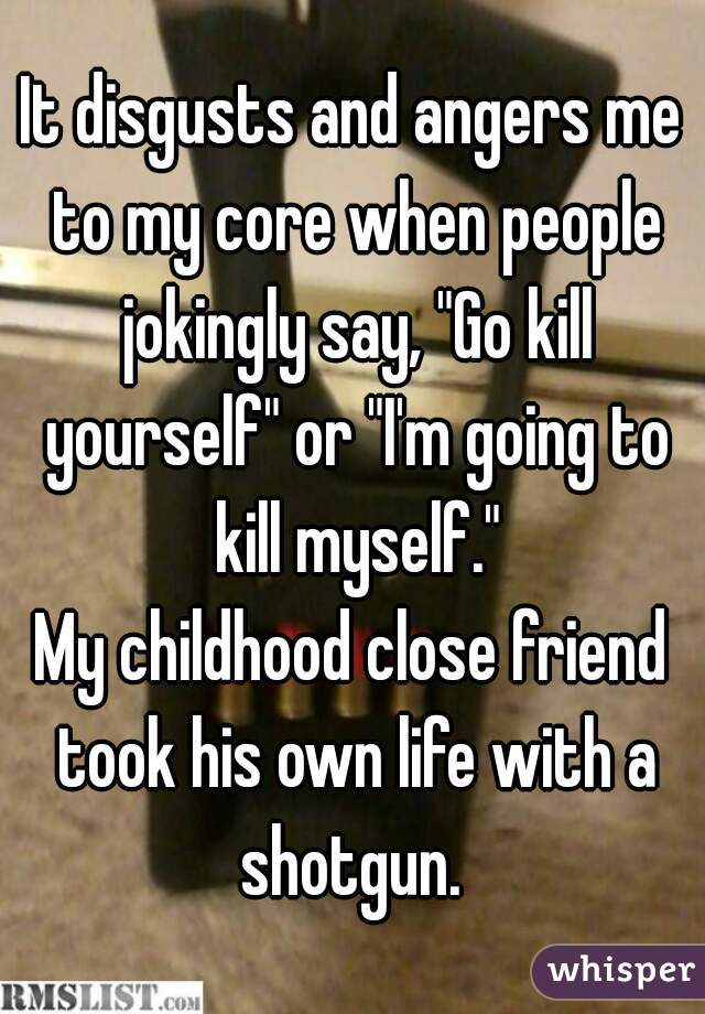 """It disgusts and angers me to my core when people jokingly say, """"Go kill yourself"""" or """"I'm going to kill myself."""" My childhood close friend took his own life with a shotgun."""