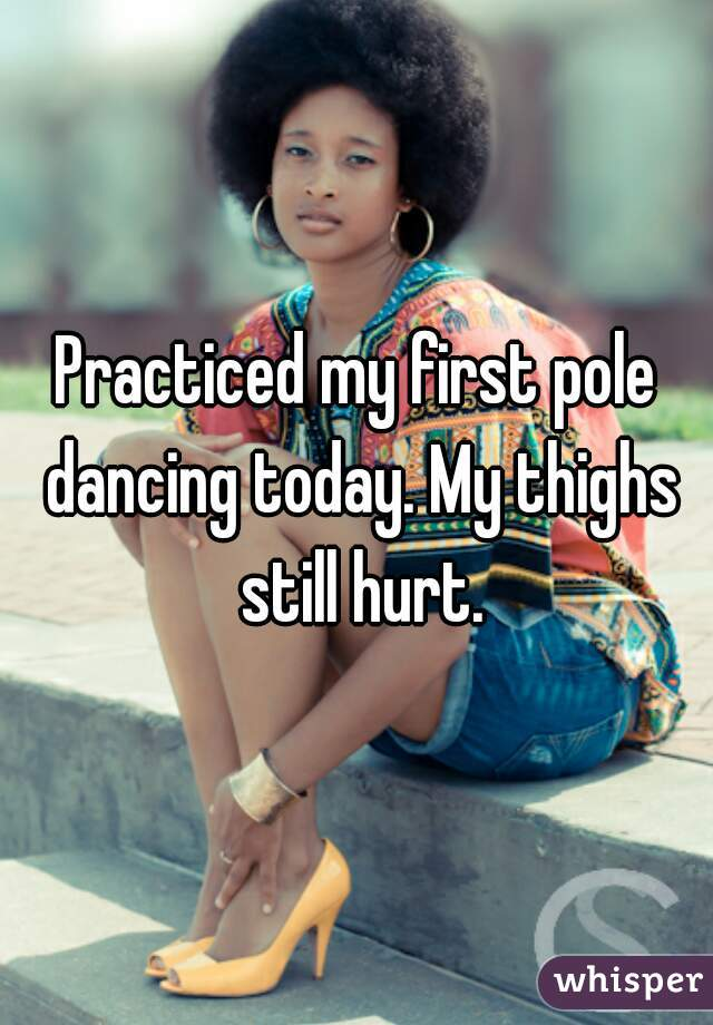 Practiced my first pole dancing today. My thighs still hurt.