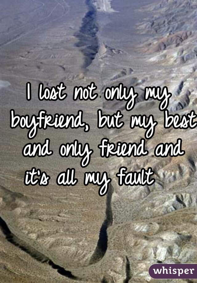 I lost not only my boyfriend, but my best and only friend and it's all my fault