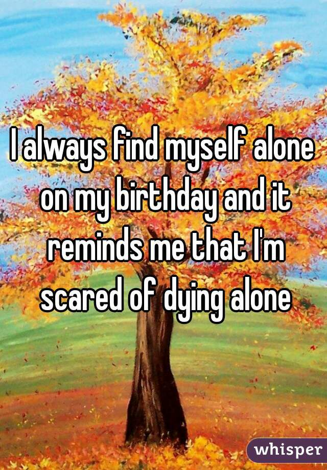 I always find myself alone on my birthday and it reminds me that I'm scared of dying alone