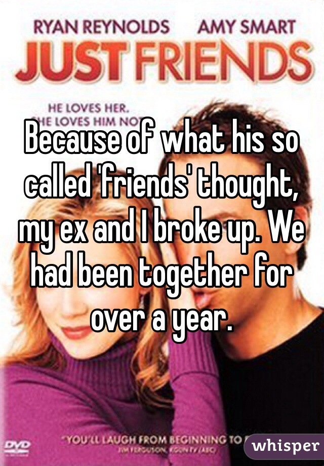 Because of what his so called 'friends' thought, my ex and I broke up. We had been together for over a year.