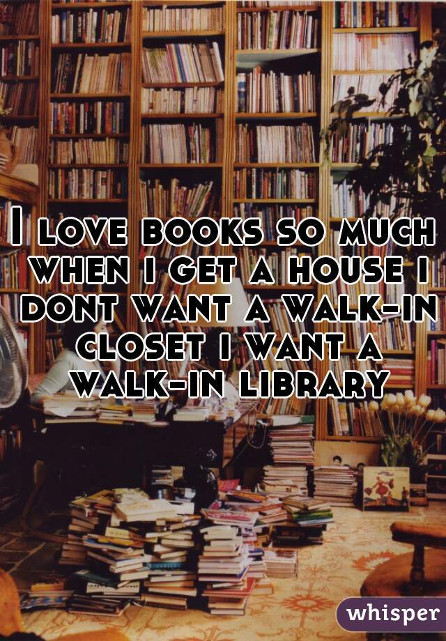 I love books so much when i get a house i dont want a walk-in closet i want a walk-in library