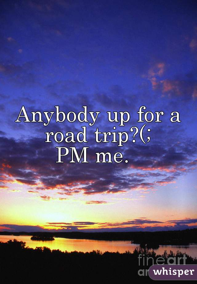 Anybody up for a road trip?(;  PM me.