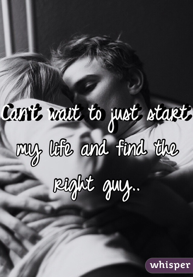 Can't wait to just start my life and find the right guy..