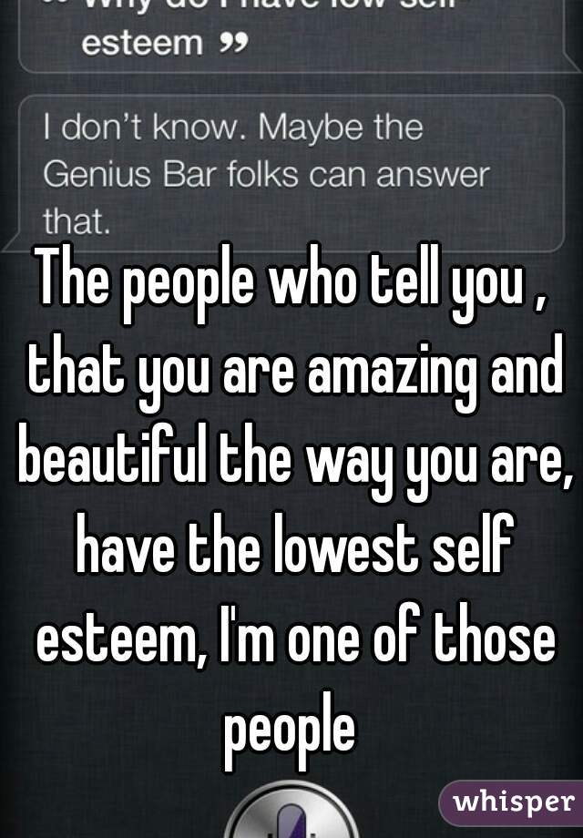 The people who tell you , that you are amazing and beautiful the way you are, have the lowest self esteem, I'm one of those people