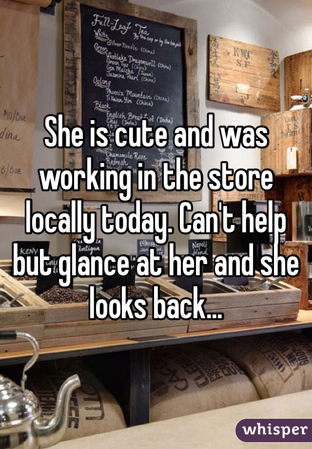 She is cute and was working in the store locally today. Can't help but glance at her and she looks back...