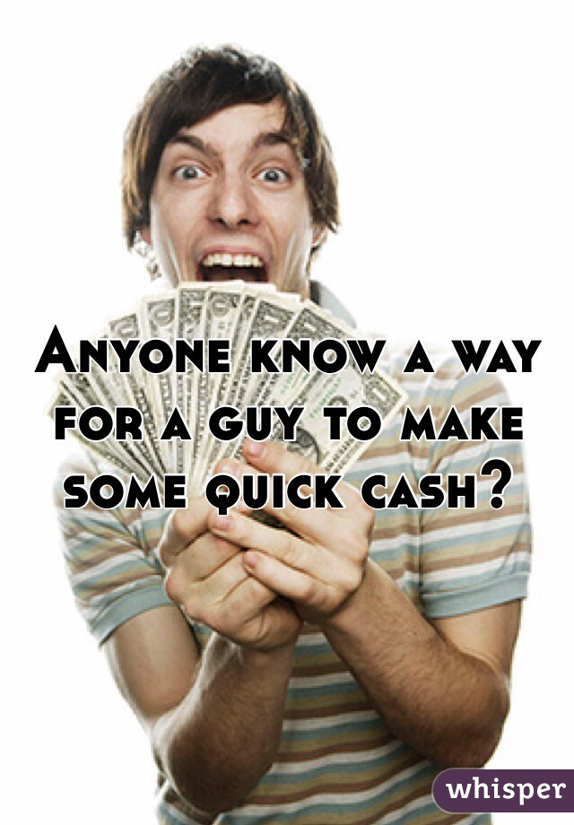 Anyone know a way for a guy to make some quick cash?