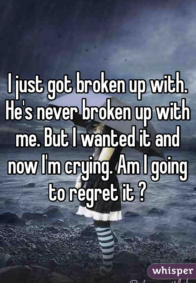 I just got broken up with. He's never broken up with me. But I wanted it and now I'm crying. Am I going to regret it ?