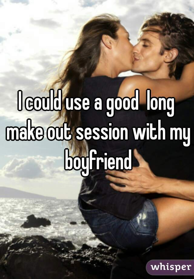 I could use a good  long make out session with my boyfriend
