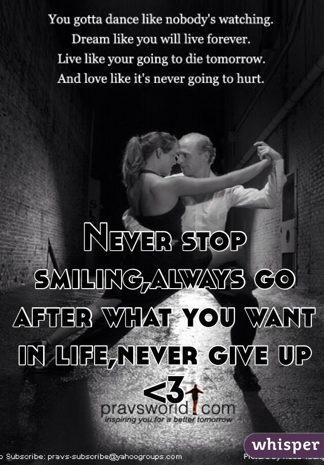 Never stop smiling,always go after what you want in life,never give up <3