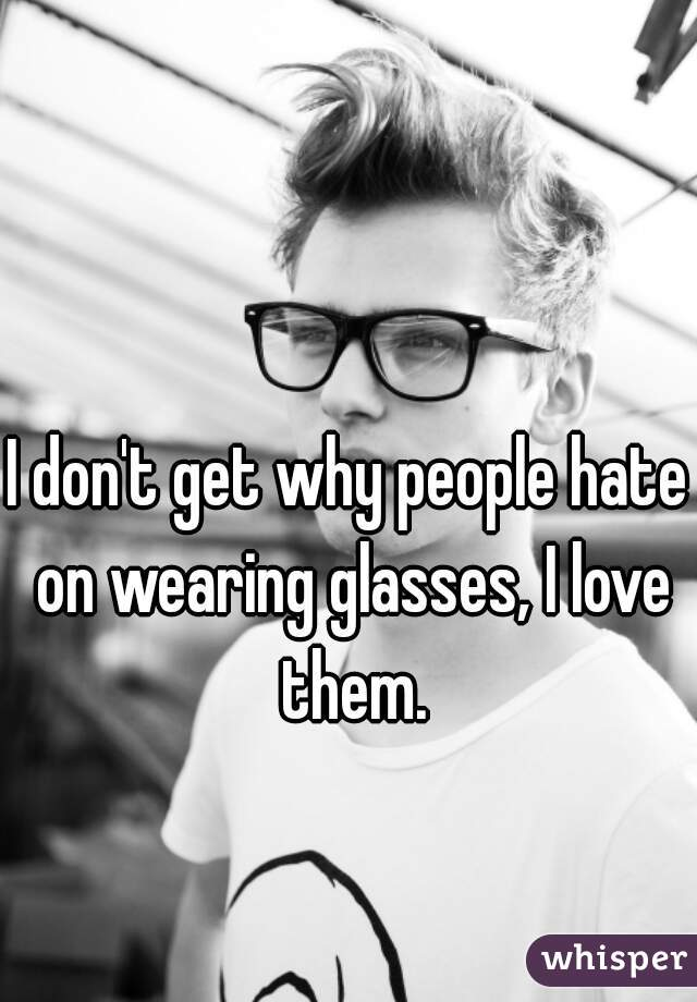 I don't get why people hate on wearing glasses, I love them.