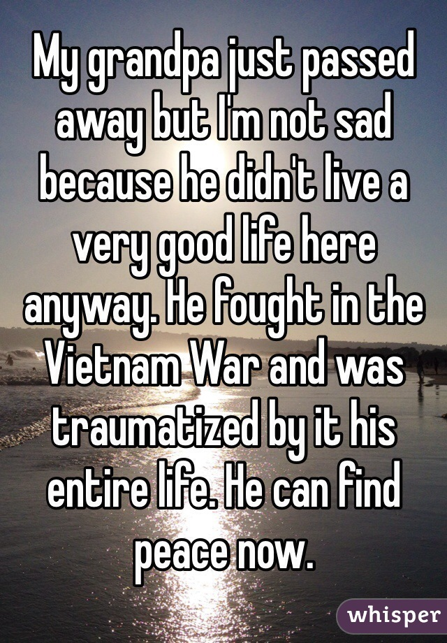 My grandpa just passed away but I'm not sad because he didn't live a very good life here anyway. He fought in the Vietnam War and was traumatized by it his entire life. He can find peace now.