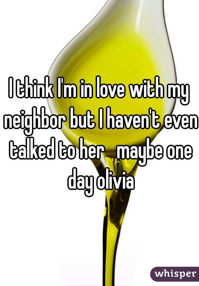 I think I'm in love with my neighbor but I haven't even talked to her   maybe one day olivia