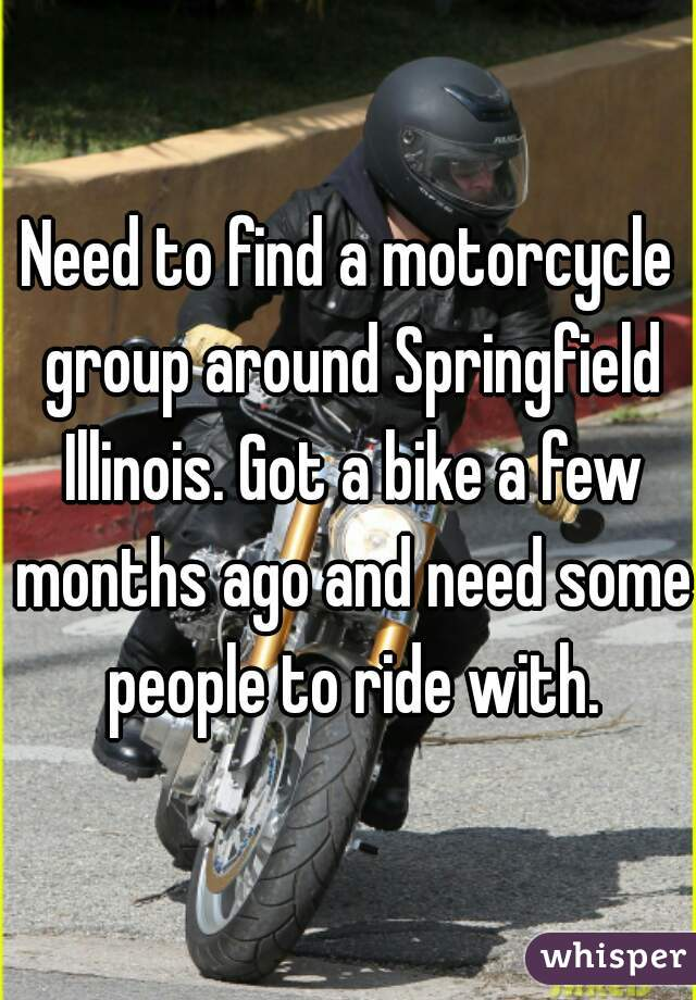 Need to find a motorcycle group around Springfield Illinois. Got a bike a few months ago and need some people to ride with.