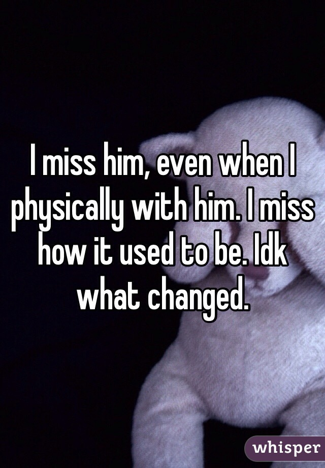 I miss him, even when I physically with him. I miss how it used to be. Idk what changed.