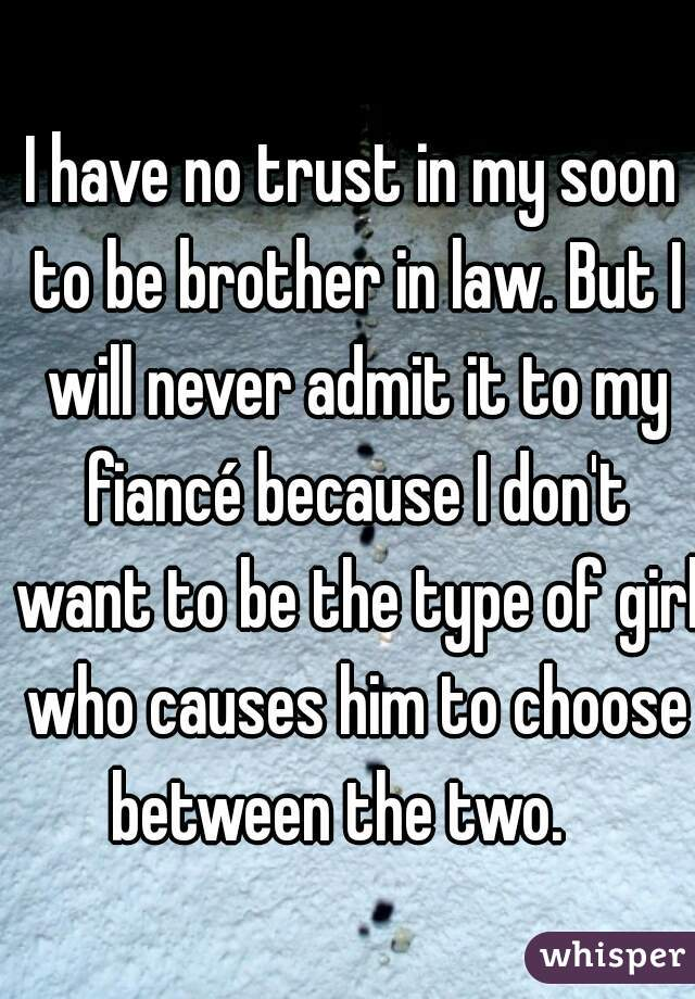 I have no trust in my soon to be brother in law. But I will never admit it to my fiancé because I don't want to be the type of girl who causes him to choose between the two.