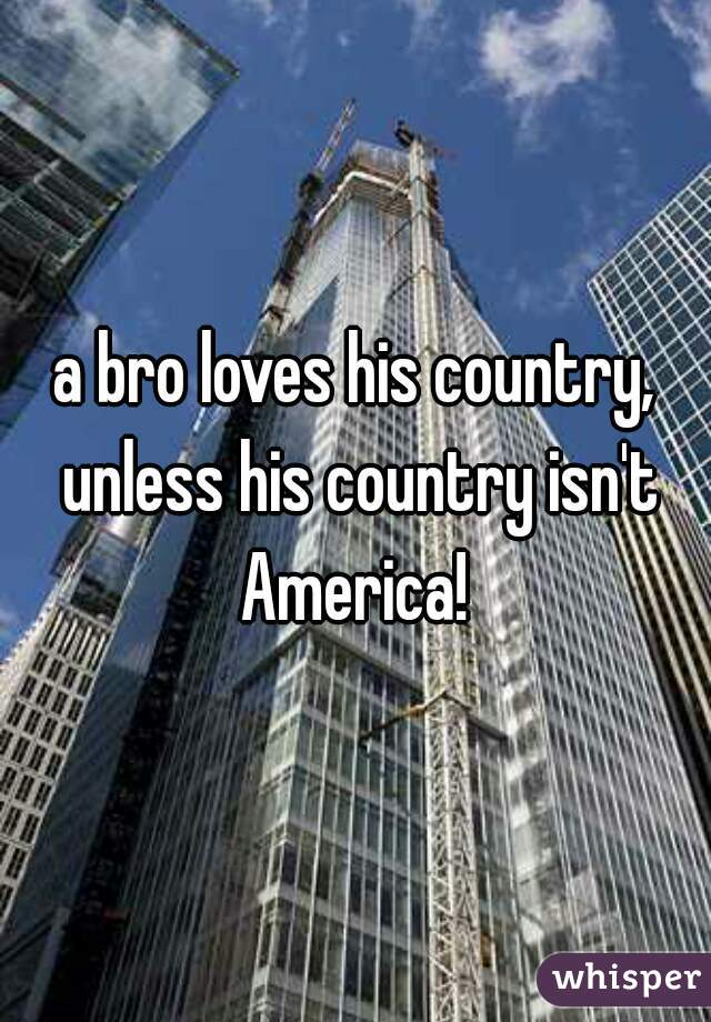 a bro loves his country, unless his country isn't America!