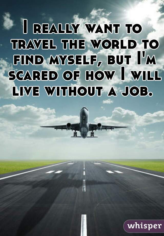 I really want to travel the world to find myself, but I'm scared of how I will live without a job.
