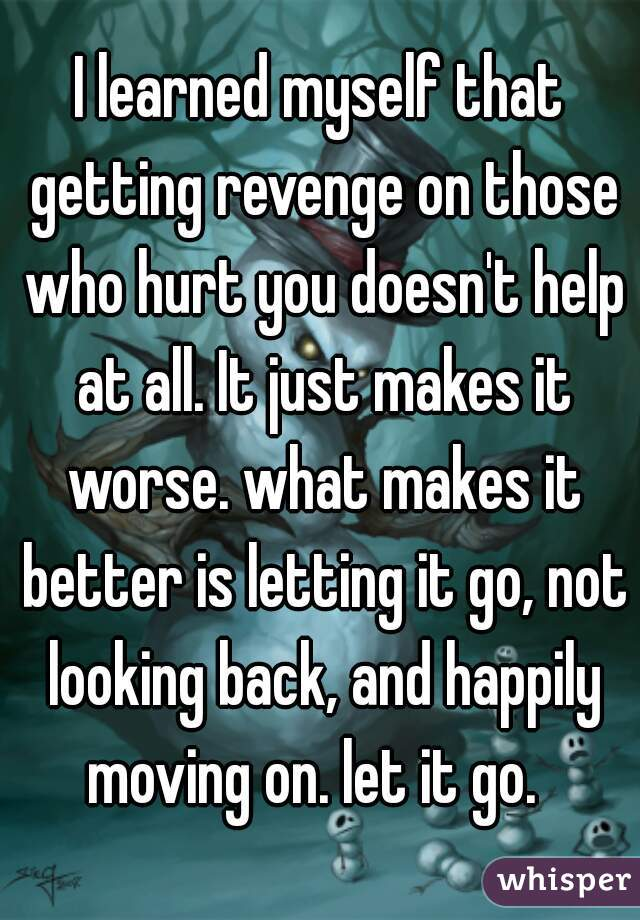 I learned myself that getting revenge on those who hurt you doesn't help at all. It just makes it worse. what makes it better is letting it go, not looking back, and happily moving on. let it go.