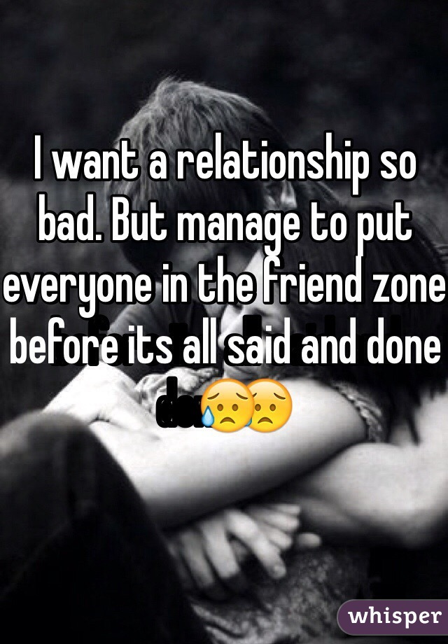 I want a relationship so bad. But manage to put everyone in the friend zone before its all said and done😥