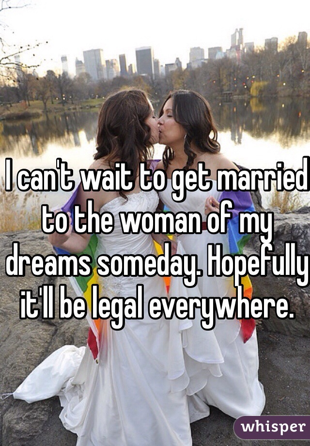I can't wait to get married to the woman of my dreams someday. Hopefully it'll be legal everywhere.