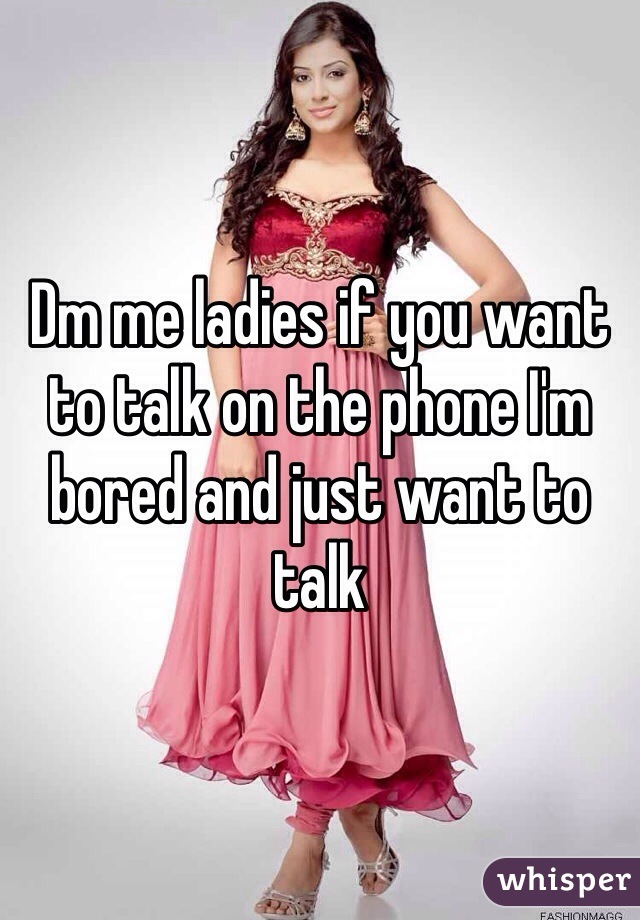 Dm me ladies if you want to talk on the phone I'm bored and just want to talk