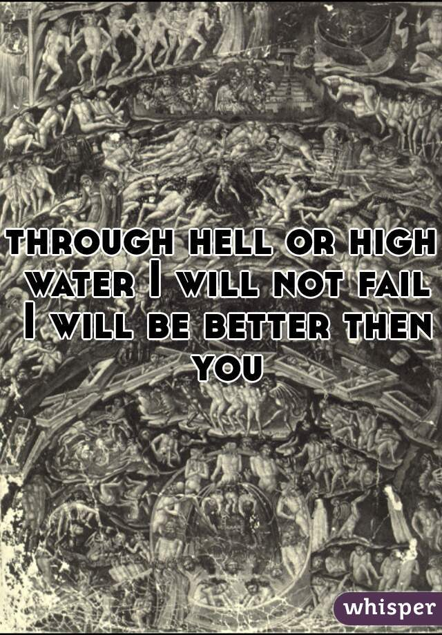 through hell or high water I will not fail I will be better then you
