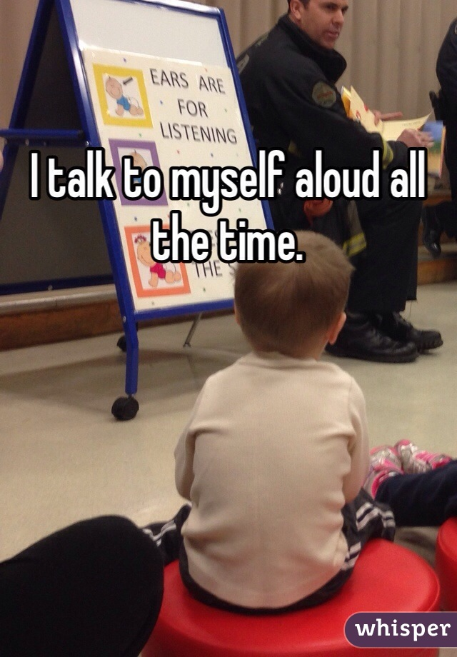 I talk to myself aloud all the time.