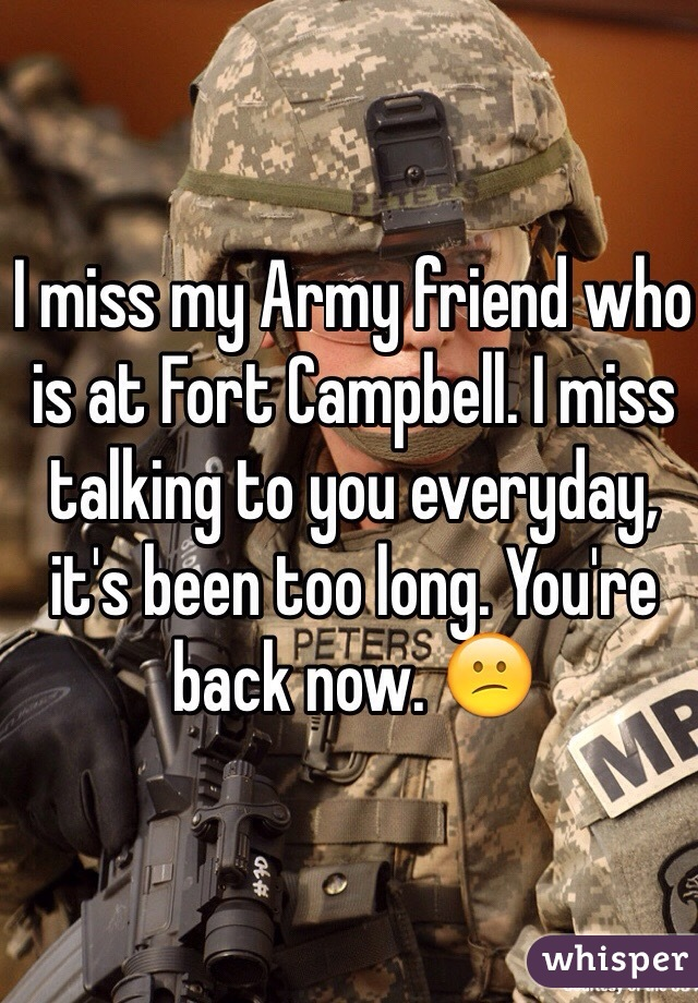 I miss my Army friend who is at Fort Campbell. I miss talking to you everyday, it's been too long. You're back now. 😕