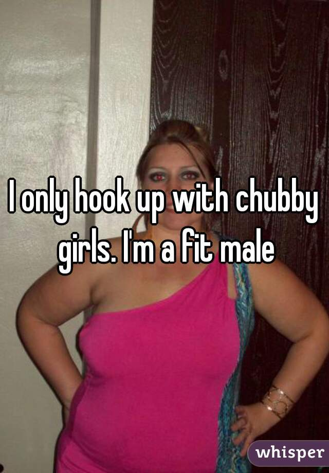 I only hook up with chubby girls. I'm a fit male