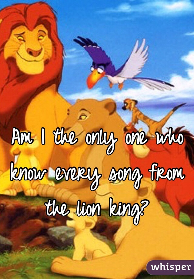 Am I the only one who know every song from the lion king?