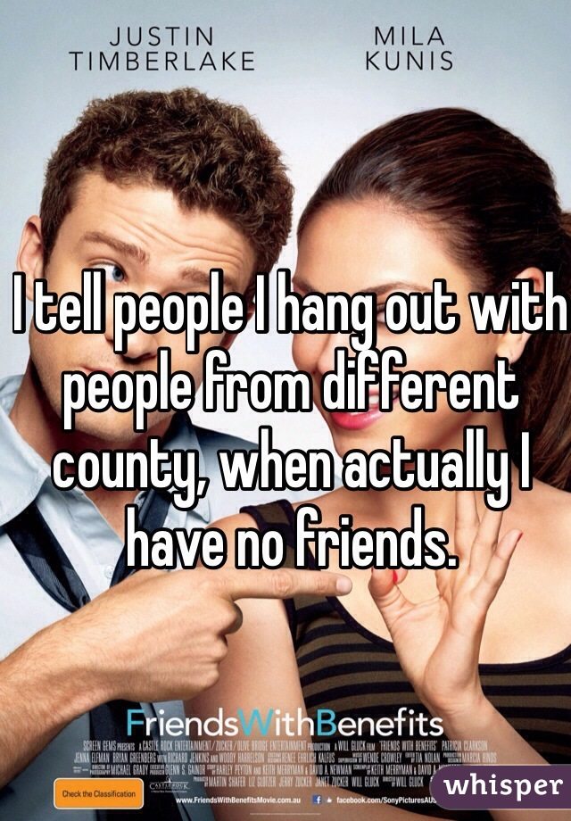 I tell people I hang out with people from different county, when actually I have no friends.