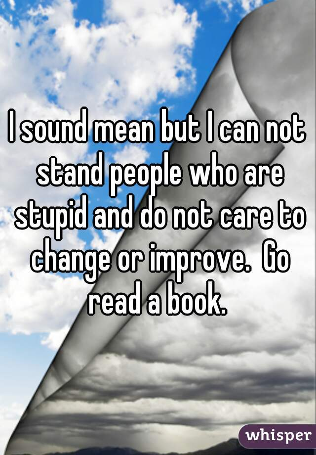 I sound mean but I can not stand people who are stupid and do not care to change or improve.  Go read a book.