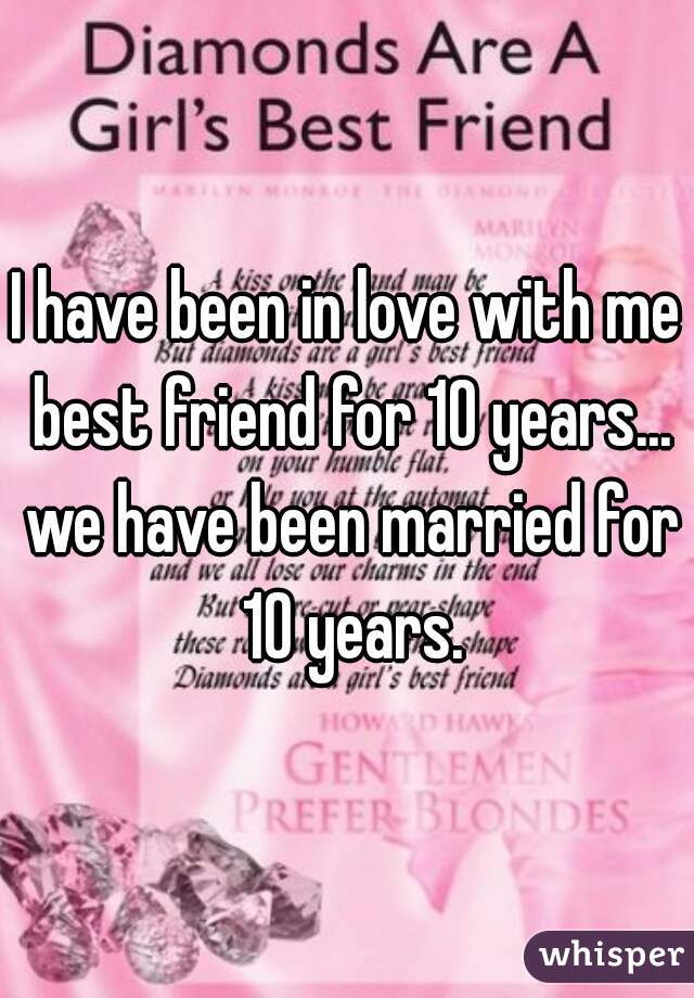 I have been in love with me best friend for 10 years... we have been married for 10 years.