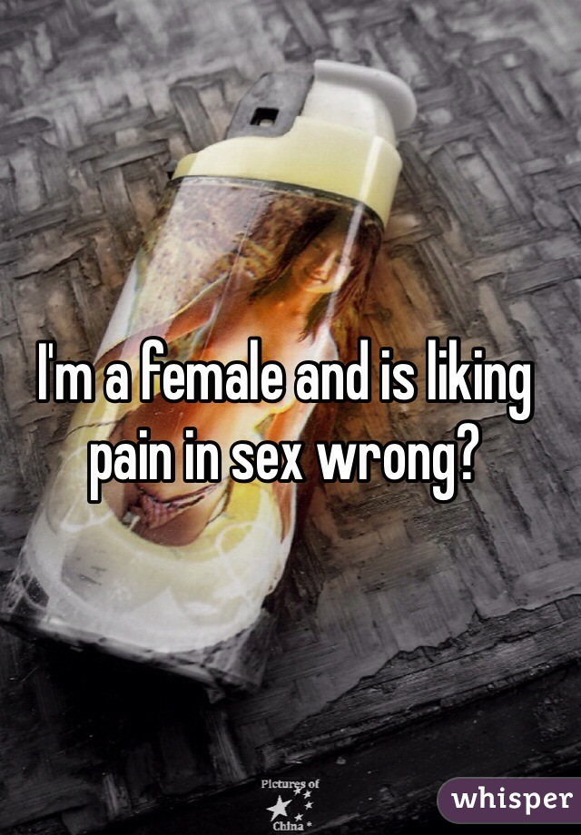I'm a female and is liking pain in sex wrong?