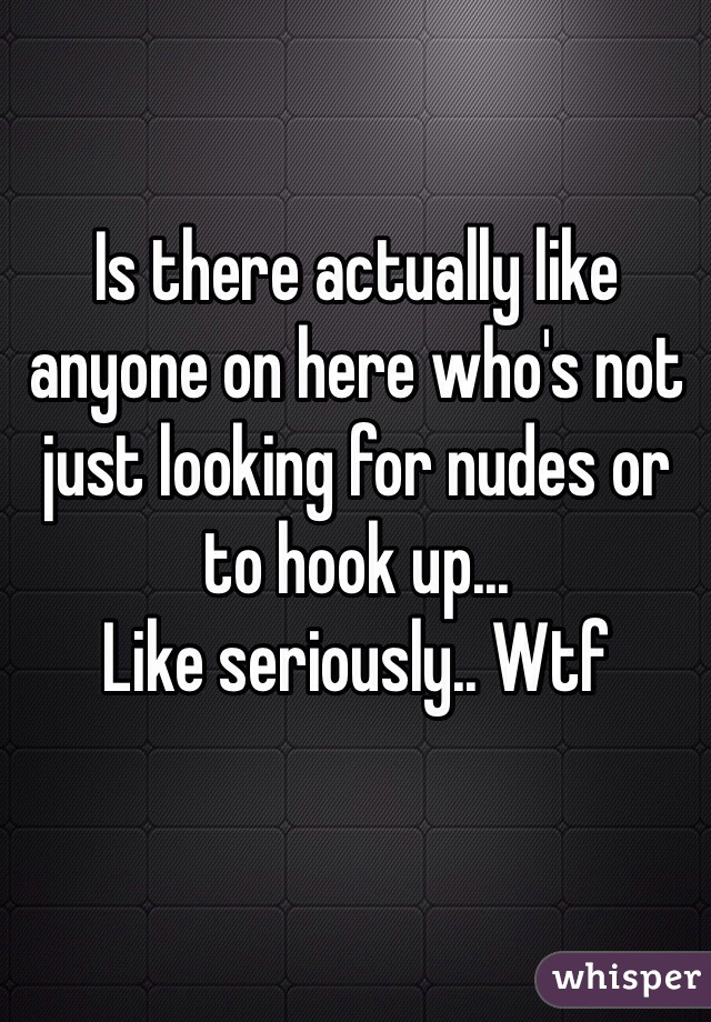 Is there actually like anyone on here who's not just looking for nudes or to hook up... Like seriously.. Wtf