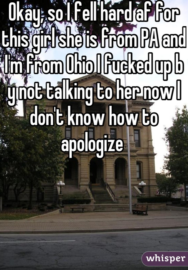 Okay, so I fell hard af for this girl she is from PA and I'm from Ohio I fucked up b y not talking to her now I don't know how to apologize