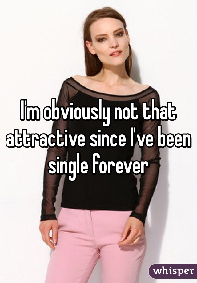 I'm obviously not that attractive since I've been single forever