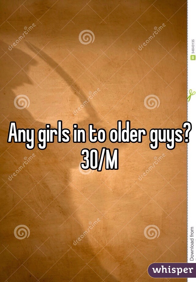 Any girls in to older guys? 30/M