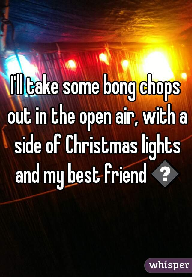 I'll take some bong chops out in the open air, with a side of Christmas lights and my best friend 😍
