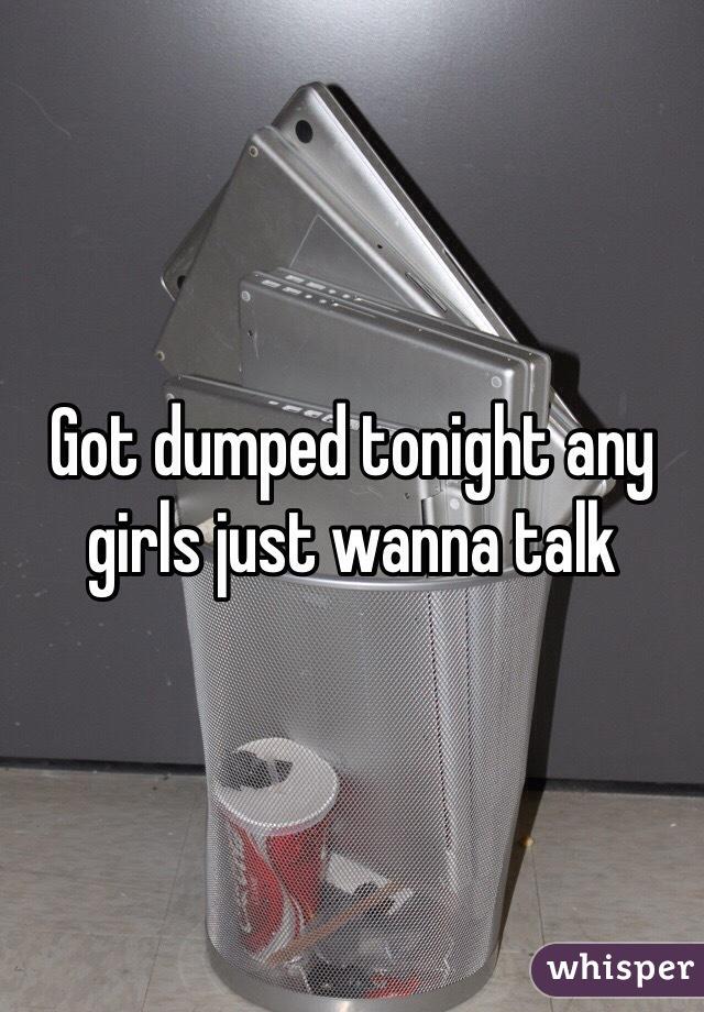 Got dumped tonight any girls just wanna talk