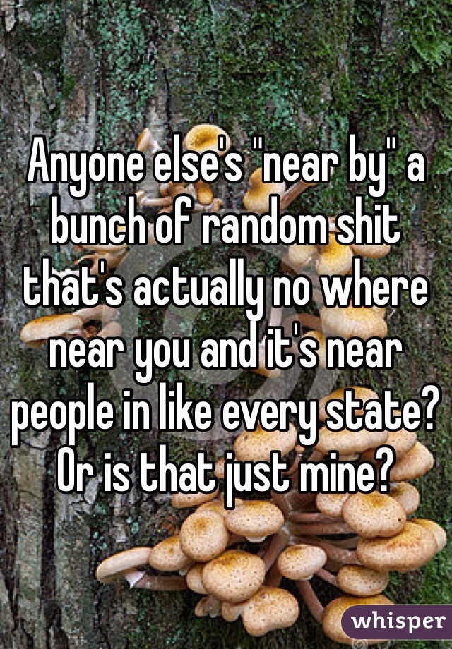 """Anyone else's """"near by"""" a bunch of random shit that's actually no where near you and it's near people in like every state? Or is that just mine?"""